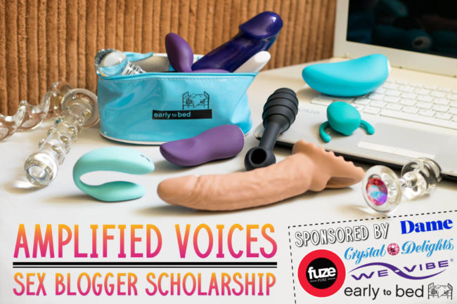 Amplified Voices Sex Blogger Scholarship, sponsored by Early to Bed, Fuze, We-Vibe, Dame, Crystal Delights, and OhMiBod